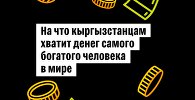 На что кыргызстанцам хватит денег самого богатого человека в мире
